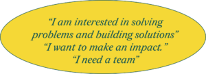 I am interested in solving problems and building solutions. I want to make an impact. I need a team.