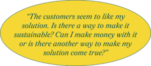 The customers seem to like my solution. Is there a way to make it sustainable? Can I make money with it or is there another way to make my solution come true?